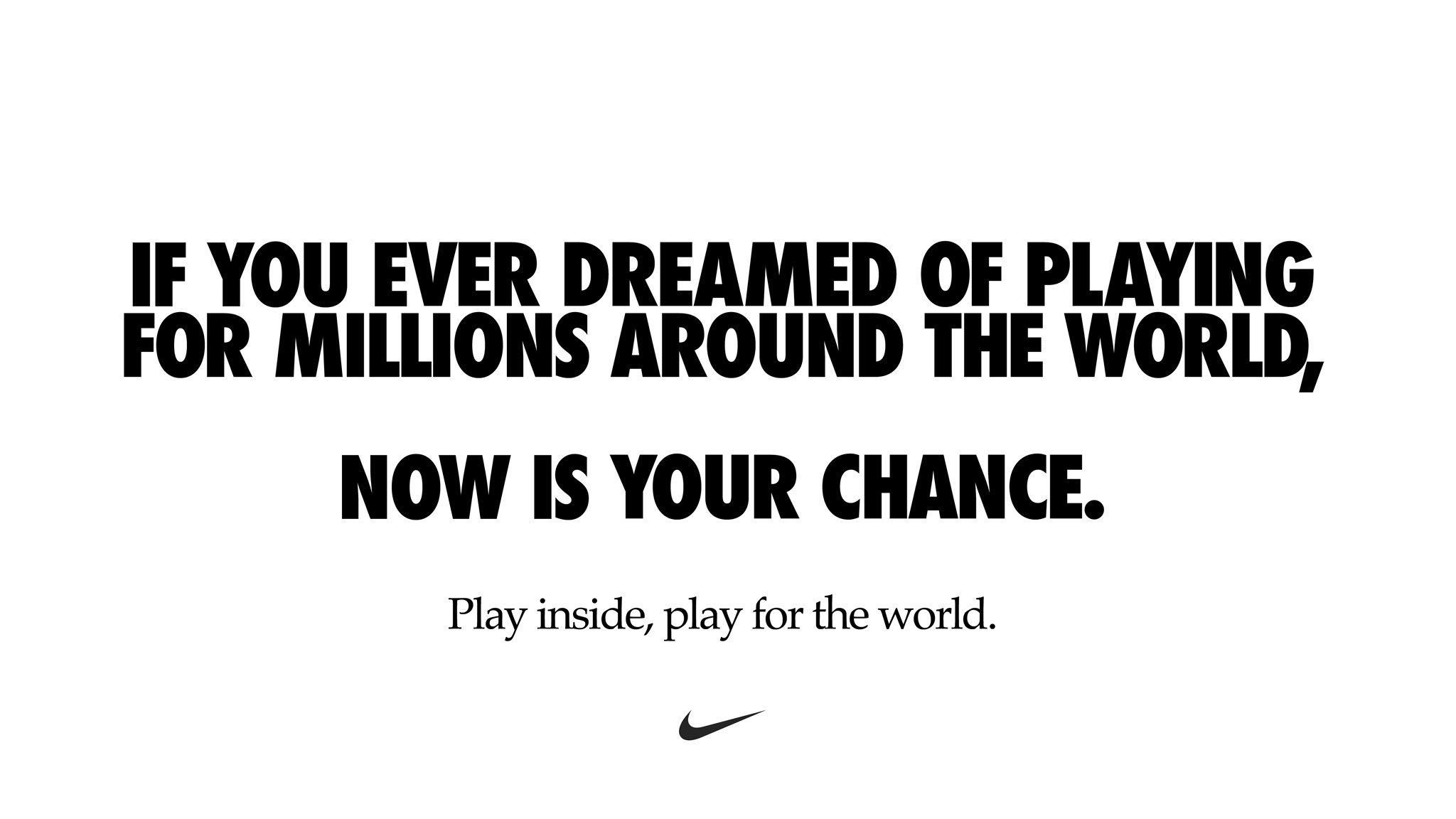 Nike - if you ever dreamed of playing for millions around the world, now is your chance. Play inside, play for the world